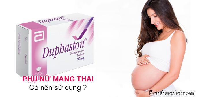 phụ nữ mang thai có nên sử dụng duphaston